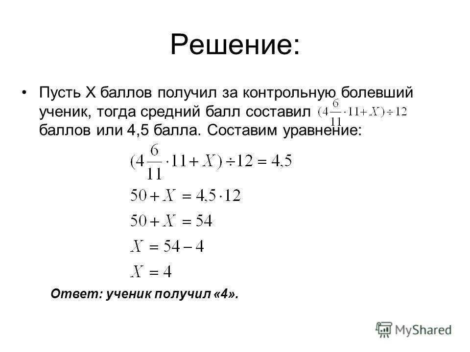 Решение: Пусть Х баллов получил за контрольную болевший ученик, тогда средний балл составил баллов или 4,5 балла. Составим уравнение: Ответ: ученик получил «4».