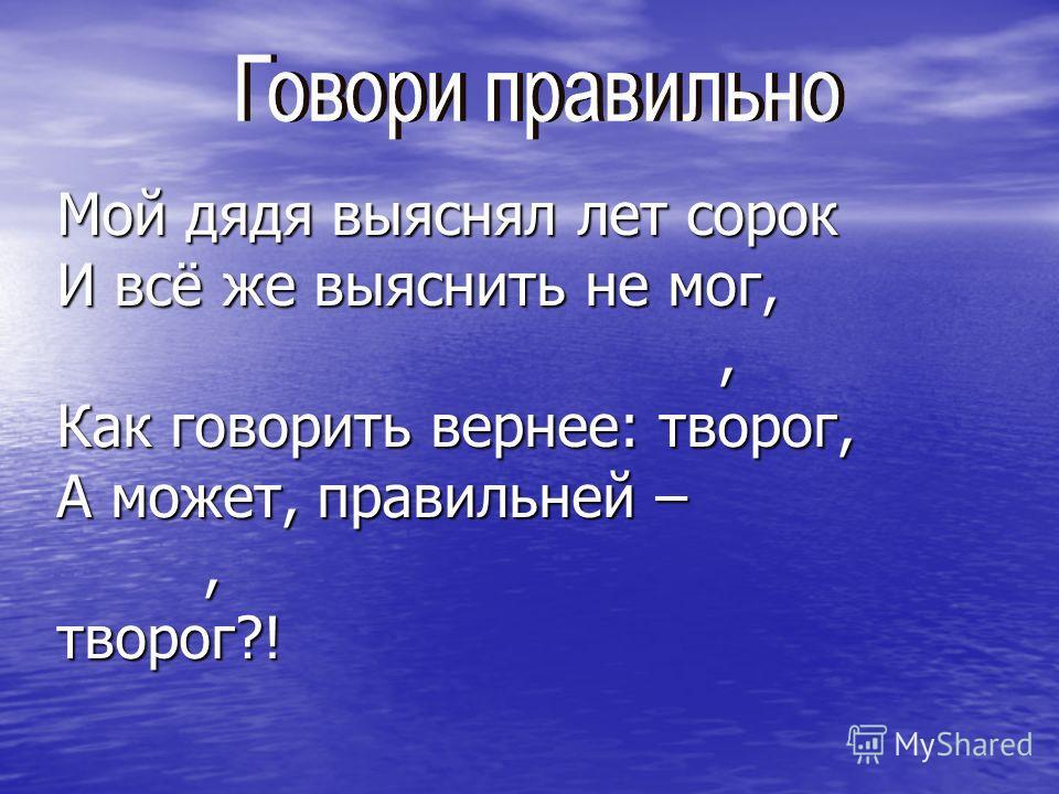 Мой дядя выяснял лет сорок И всё же выяснить не мог,, Как говорить вернее: творог, А может, правильней –,творог?!