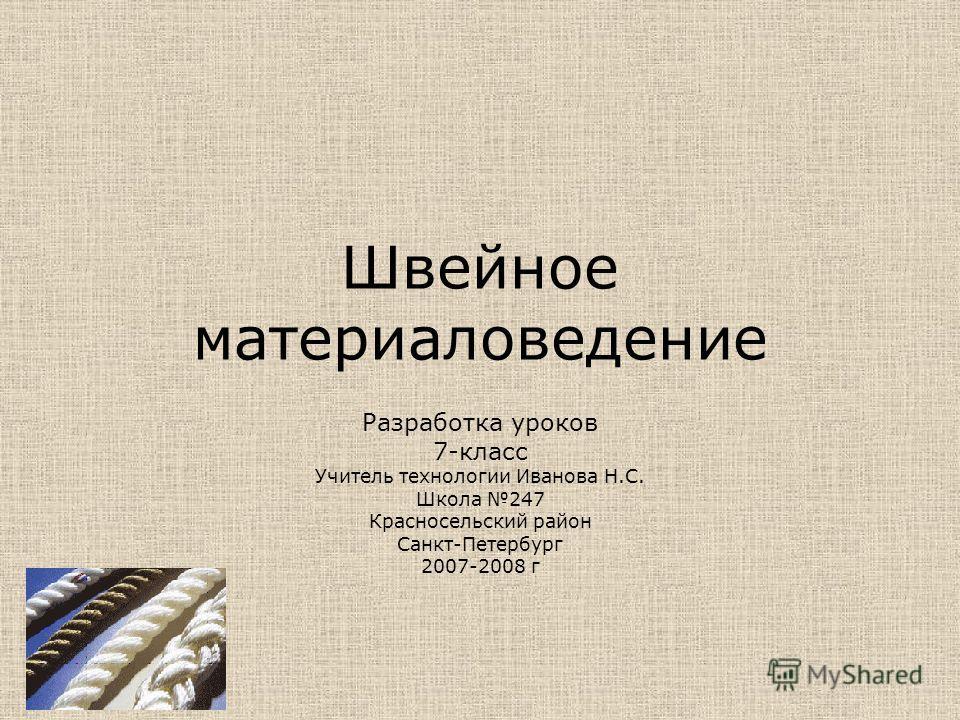 Швейное материаловедение Разработка уроков 7-класс Учитель технологии Иванова Н.С. Школа 247 Красносельский район Санкт-Петербург 2007-2008 г