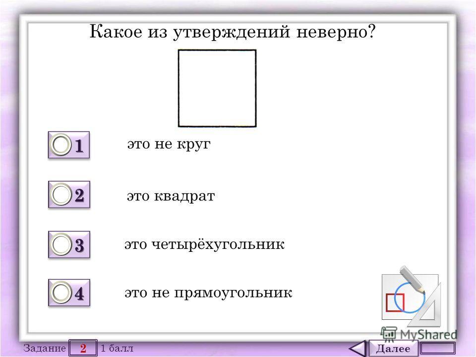 Далее 2 Задание 1 балл 1111 1111 2222 2222 3333 3333 4444 4444 Какое из утверждений неверно? это не круг это квадрат это четырёхугольник это не прямоугольник