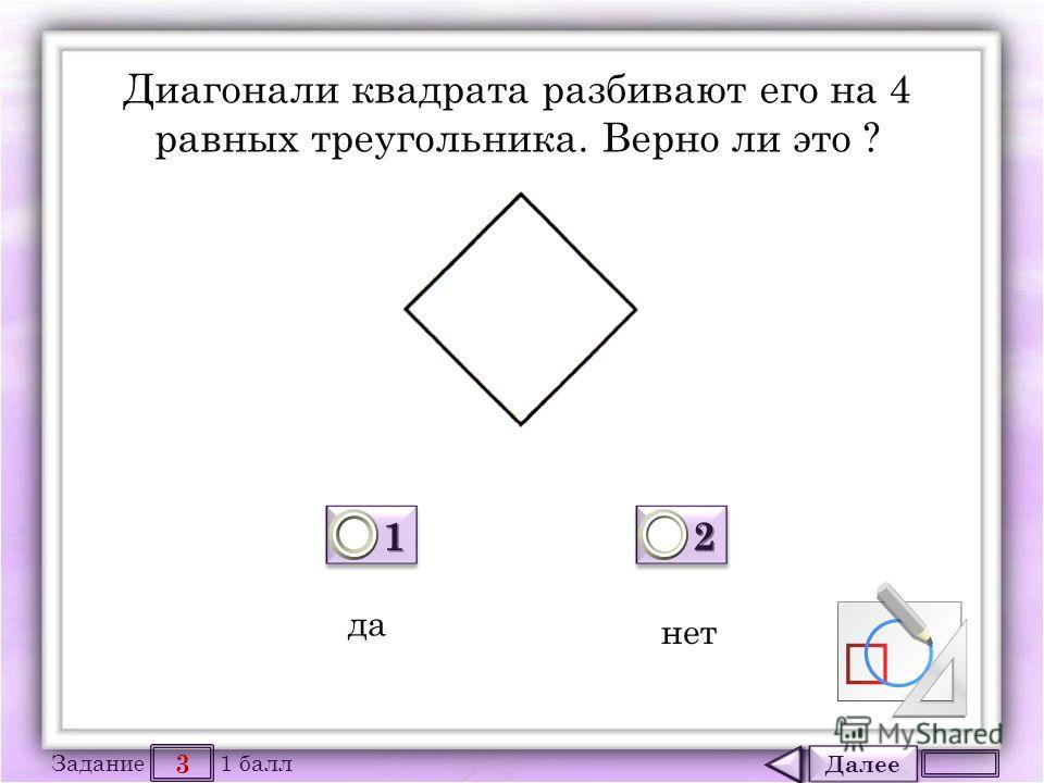 Далее 3 Задание 1 балл 1111 1111 2222 2222 Диагонали квадрата разбивают его на 4 равных треугольника. Верно ли это ? да нет
