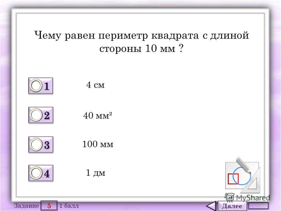 Далее 5 Задание 1 балл 1111 1111 2222 2222 3333 3333 4444 4444 Чему равен периметр квадрата с длиной стороны 10 мм ? 4 см 40 мм² 100 мм 1 дм