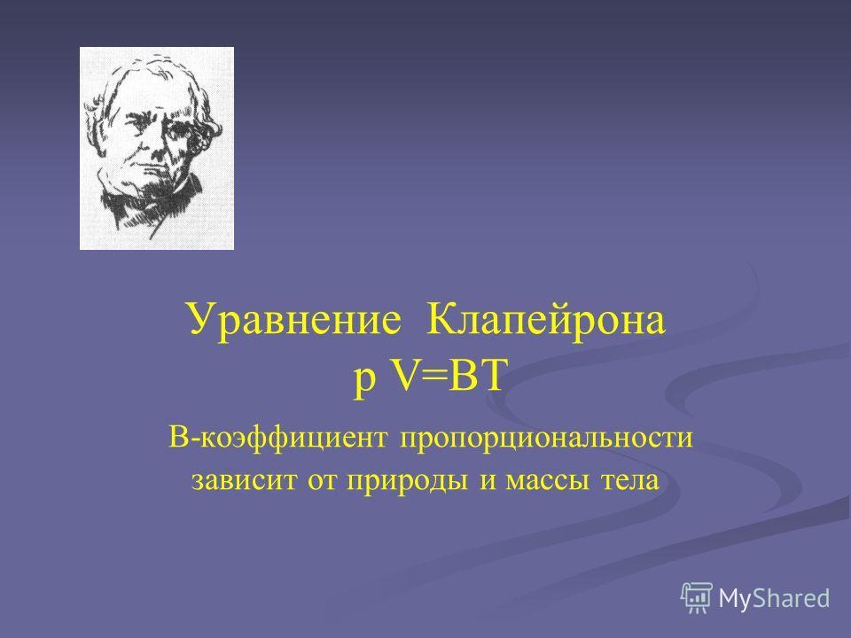 Уравнение Клапейрона p V=BT B-коэффициент пропорциональности зависит от природы и массы тела