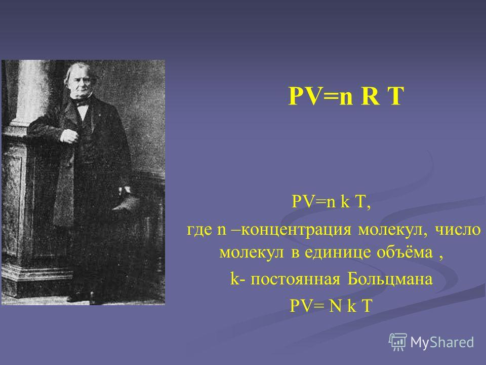 PV=n R T PV=n k T, где n –концентрация молекул, число молекул в единице объёма, k- постоянная Больцмана PV= N k T