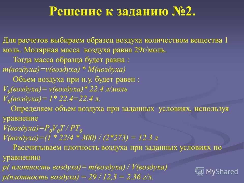 Решение к заданию 2. Для расчетов выбираем образец воздуха количеством вещества 1 моль. Молярная масса воздуха равна 29 г/моль. Тогда масса образца будет равна : m(воздуха)=v(воздуха) * M(воздуха) Объем воздуха при н.у. будет равен : V 0 (воздуха)= v