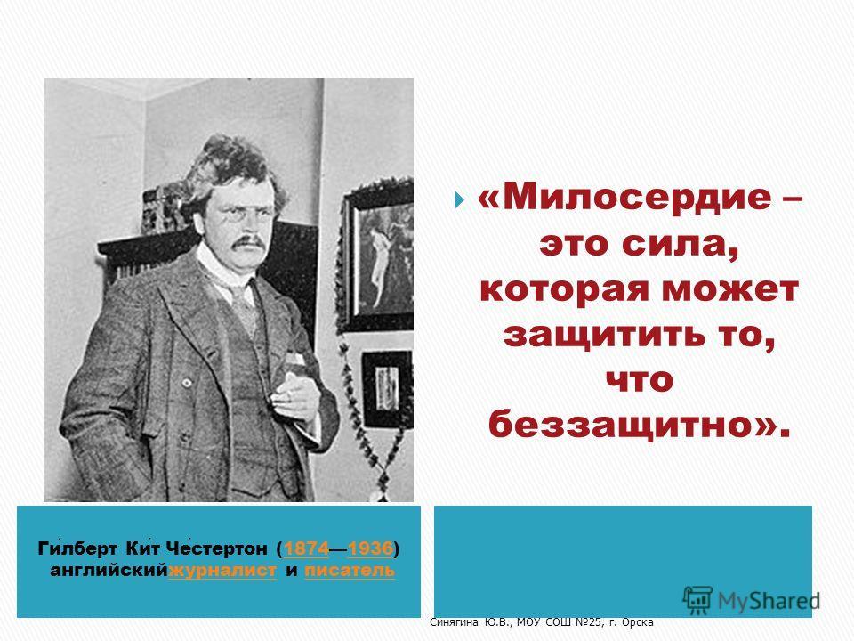 Гилберт Кит Честертон (18741936) 18741936 английскийжурналист и писательжурналистписатель «Милосердие – это сила, которая может защитить то, что беззащитно». Синягина Ю.В., МОУ СОШ 25, г. Орска