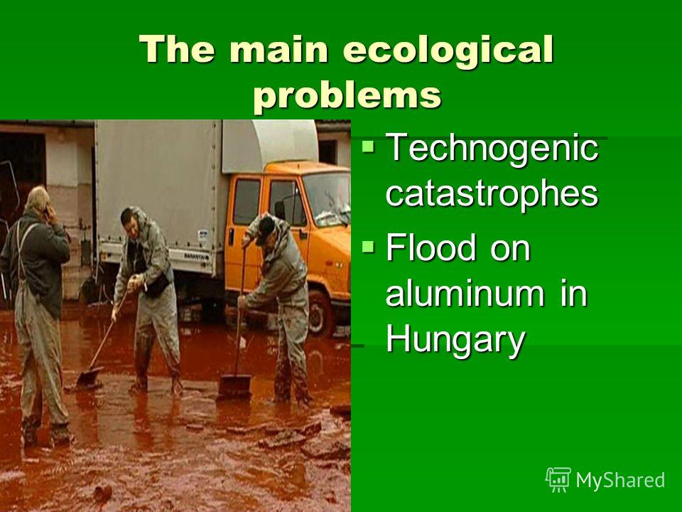 The main ecological problems Technogenic catastrophes Technogenic catastrophes Flood on aluminum in Hungary Flood on aluminum in Hungary