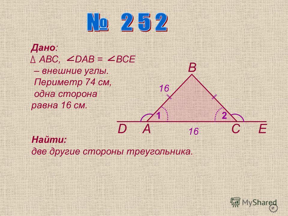 А В СDЕ 12 Дано: АВС, DАВ = ВСЕ – внешние углы. Периметр 74 см, одна сторона равна 16 см. Найти: две другие стороны треугольника. и 16