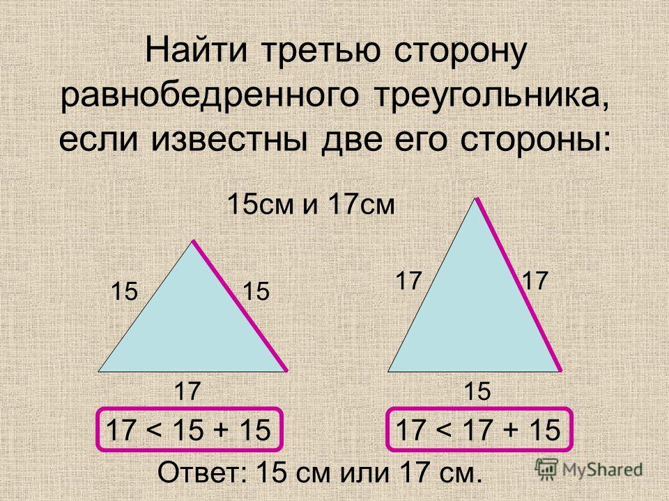 Найти третью сторону равнобедренного треугольника, если известны две его стороны: 15 см и 17 см 15 17 17 < 15 + 1517 < 17 + 15 Ответ: 15 см или 17 см.