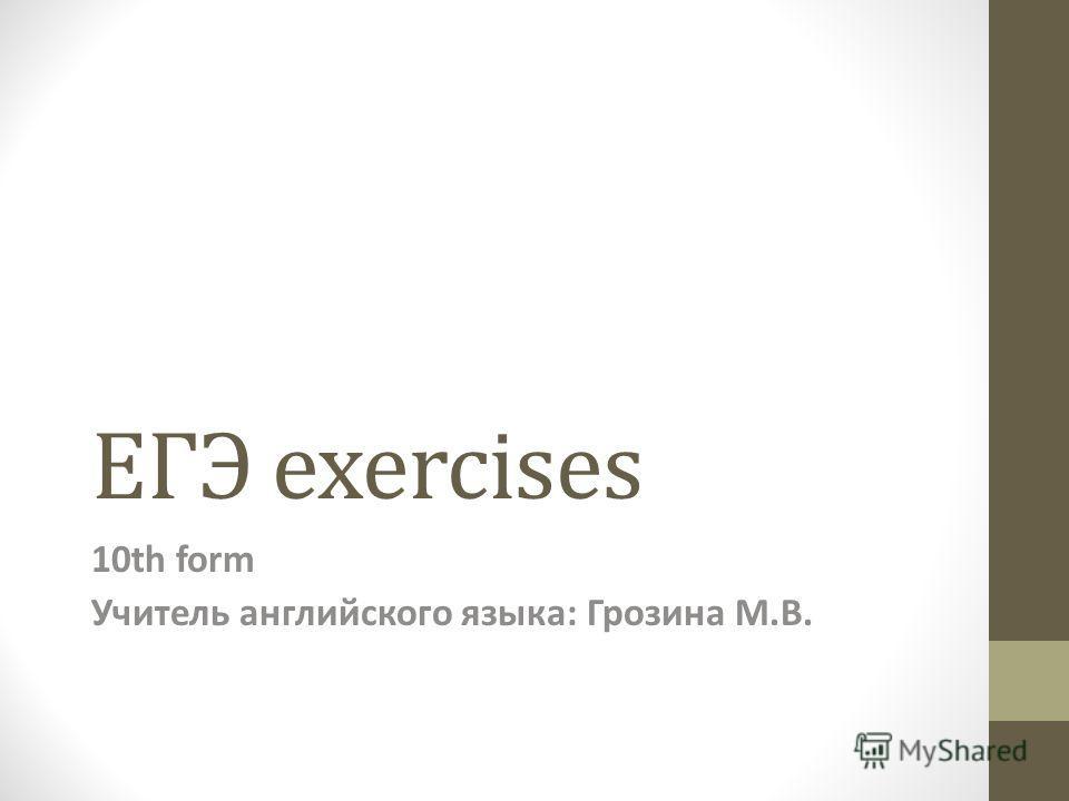 ЕГЭ exercises 10th form Учитель английского языка: Грозина М.В.