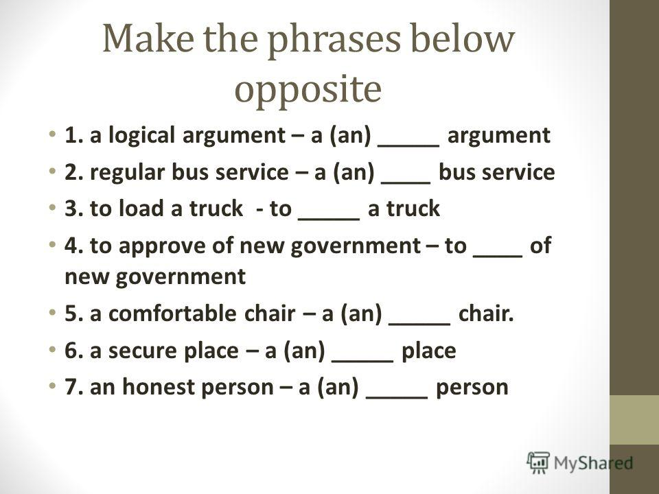 Make the phrases below opposite 1. a logical argument – a (an) _____ argument 2. regular bus service – a (an) ____ bus service 3. to load a truck - to _____ a truck 4. to approve of new government – to ____ of new government 5. a comfortable chair –