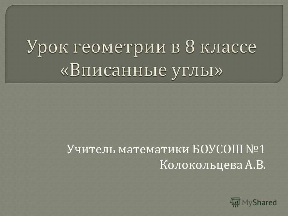 Учитель математики БОУСОШ 1 Колокольцева А. В.