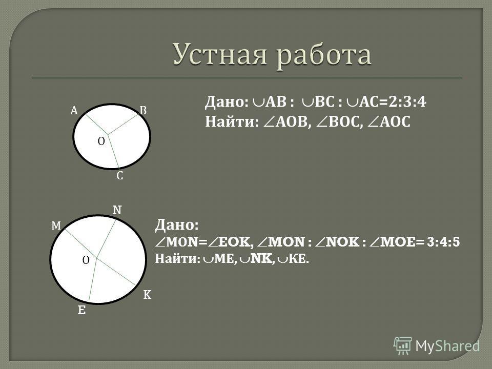 Дано: АВ : ВС : АС=2:3:4 Найти: АОВ, ВОС, АОС АВ С О Дано: МО N= EOK, MON : NOK : MOE= 3:4:5 Найти: МЕ, NK, КЕ. М N K E О