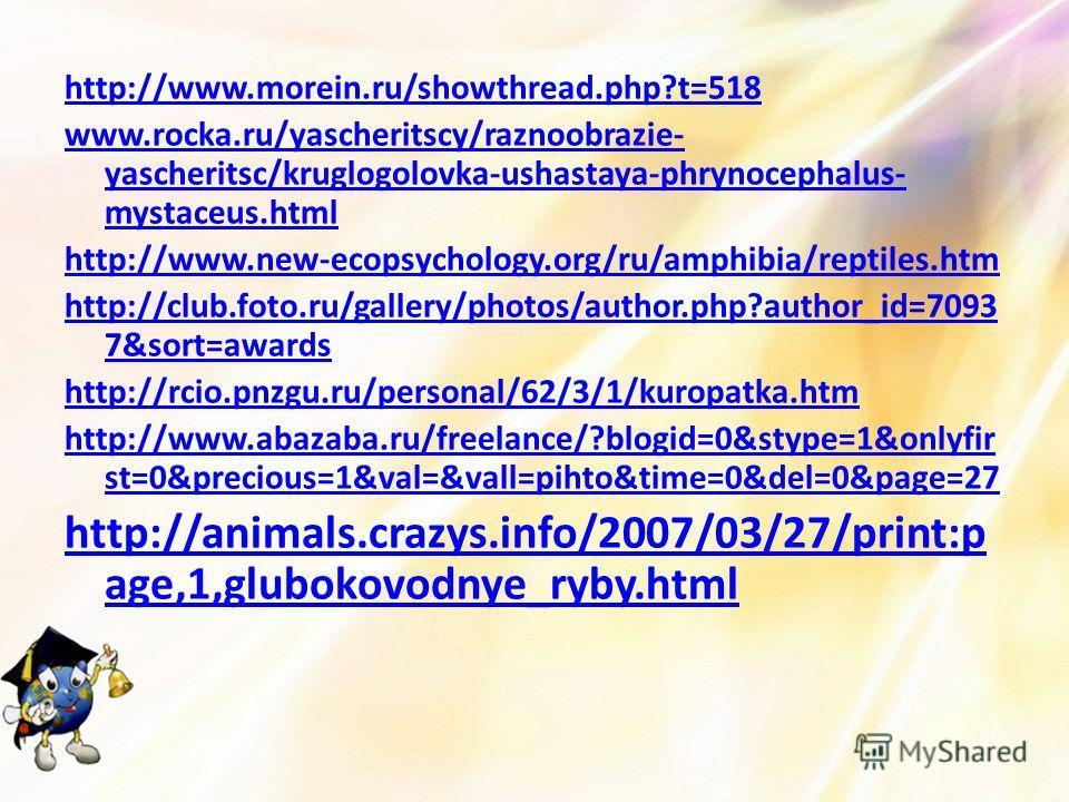 http://www.morein.ru/showthread.php?t=518 www.rocka.ru/yascheritscy/raznoobrazie- yascheritsc/kruglogolovka-ushastaya-phrynocephalus- mystaceus.html http://www.new-ecopsychology.org/ru/amphibia/reptiles.htm http://club.foto.ru/gallery/photos/author.p
