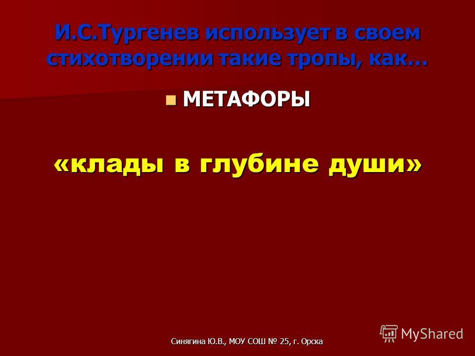 И.С.Тургенев использует в своем стихотворении такие тропы, как… МЕТАФОРЫ МЕТАФОРЫ «клады в глубине души» Синягина Ю.В., МОУ СОШ 25, г. Орска