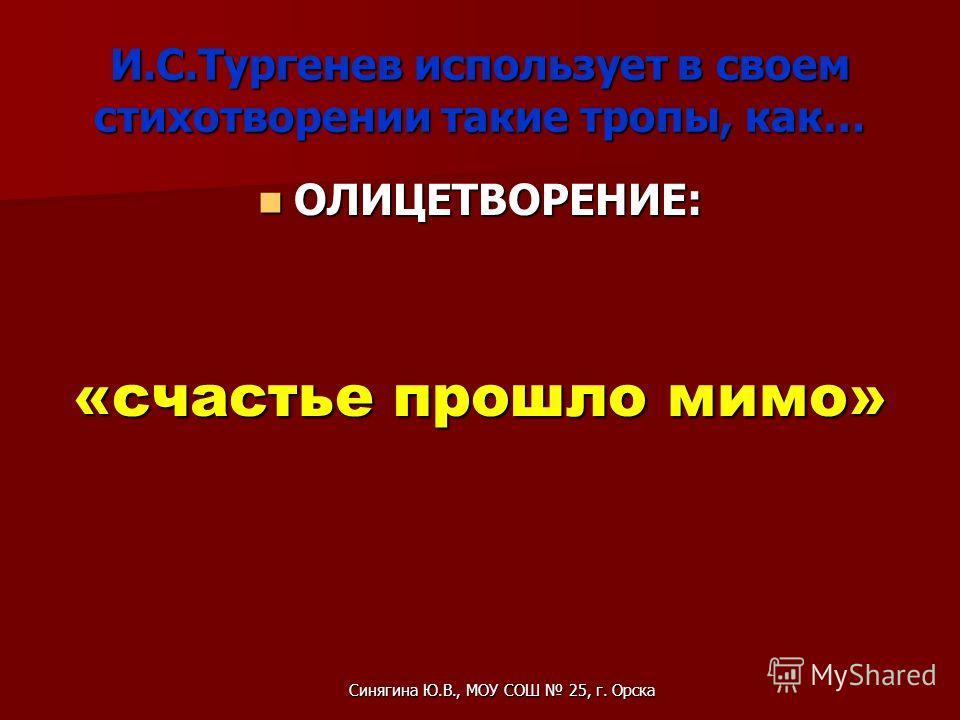 И.С.Тургенев использует в своем стихотворении такие тропы, как… ОЛИЦЕТВОРЕНИЕ: ОЛИЦЕТВОРЕНИЕ: «счастье прошло мимо» Синягина Ю.В., МОУ СОШ 25, г. Орска