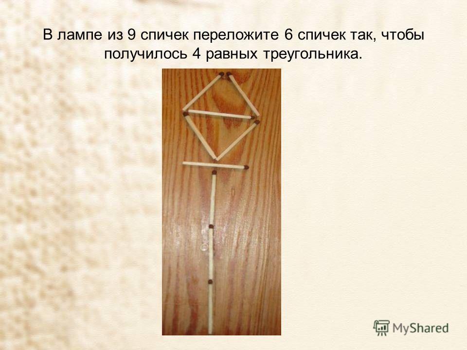 В лампе из 9 спичек переложите 6 спичек так, чтобы получилось 4 равных треугольника.
