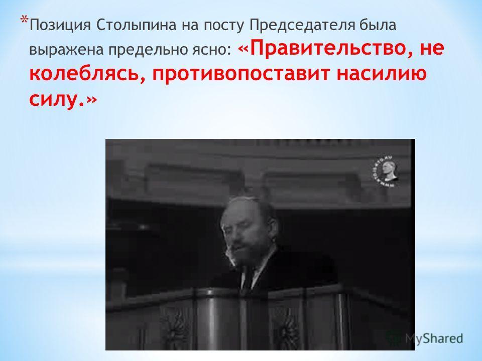 * Позиция Столыпина на посту Председателя была выражена предельно ясно: «Правительство, не колеблясь, противопоставит насилию силу.»
