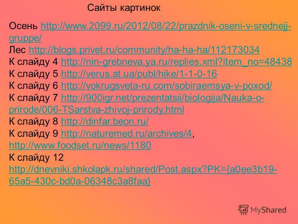 Сайты картинок Осень http://www.2099.ru/2012/08/22/prazdnik-oseni-v-srednejj- gruppe/http://www.2099.ru/2012/08/22/prazdnik-oseni-v-srednejj- gruppe/ Лес http://blogs.privet.ru/community/ha-ha-ha/112173034http://blogs.privet.ru/community/ha-ha-ha/112
