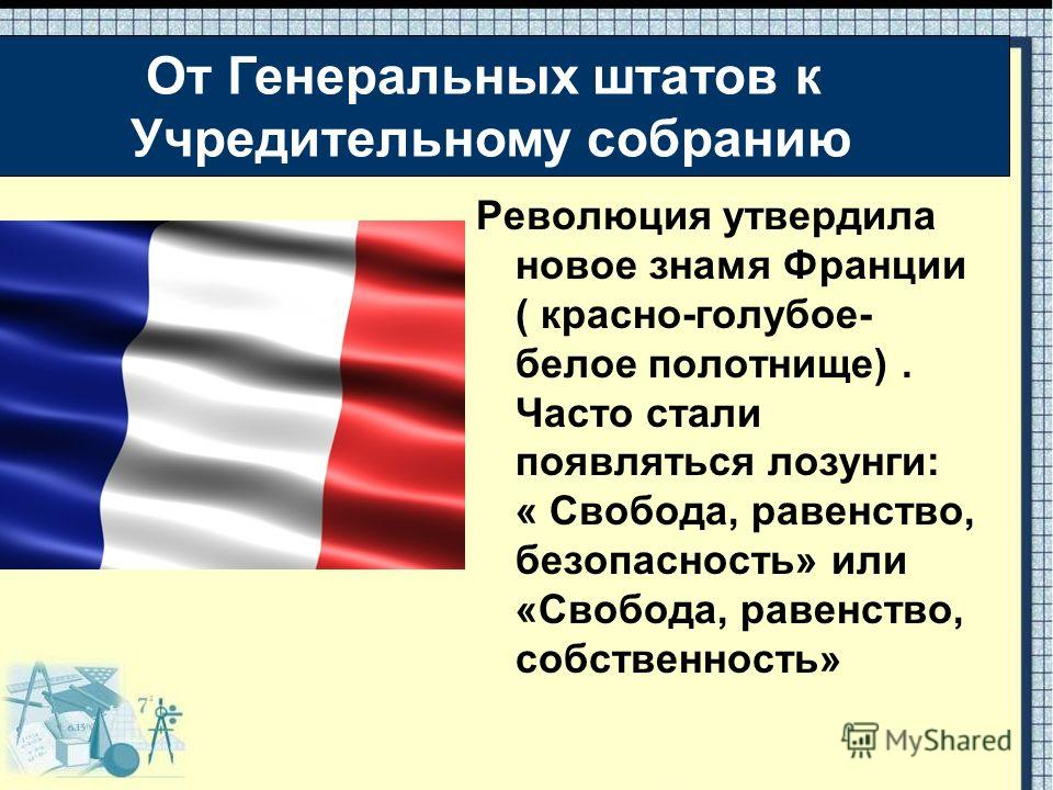 Революция утвердила новое знамя Франции ( красно-голубое- белое полотнище). Часто стали появляться лозунги: « Свобода, равенство, безопасность» или «Свобода, равенство, собственность» От Генеральных штатов к Учредительному собранию