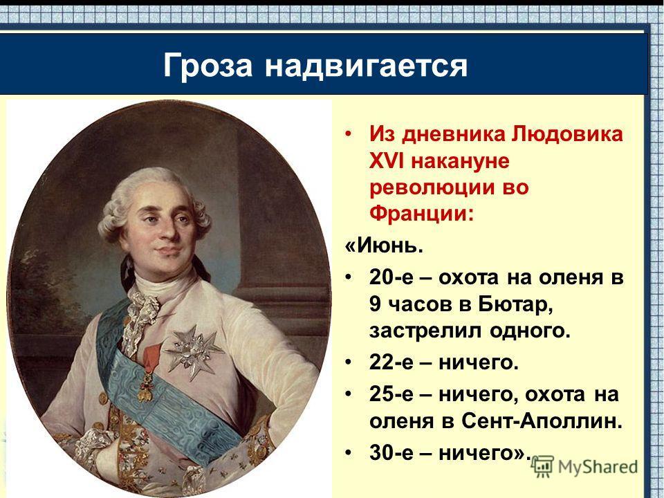 Из дневника Людовика XVI накануне революции во Франции: «Июнь. 20-е – охота на оленя в 9 часов в Бютар, застрелил одного. 22-е – ничего. 25-е – ничего, охота на оленя в Сент-Аполлин. 30-е – ничего». Гроза надвигается