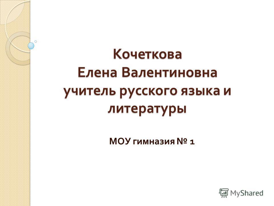 Кочеткова Елена Валентиновна учитель русского языка и литературы МОУ гимназия 1