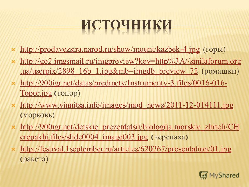 http://prodavezsira.narod.ru/show/mount/kazbek-4. jpg (горы) http://prodavezsira.narod.ru/show/mount/kazbek-4. jpg http://go2.imgsmail.ru/imgpreview?key=http%3A//smilaforum.org.ua/userpix/2898_16b_1.jpg&mb=imgdb_preview_72 (ромашки) http://go2.imgsma
