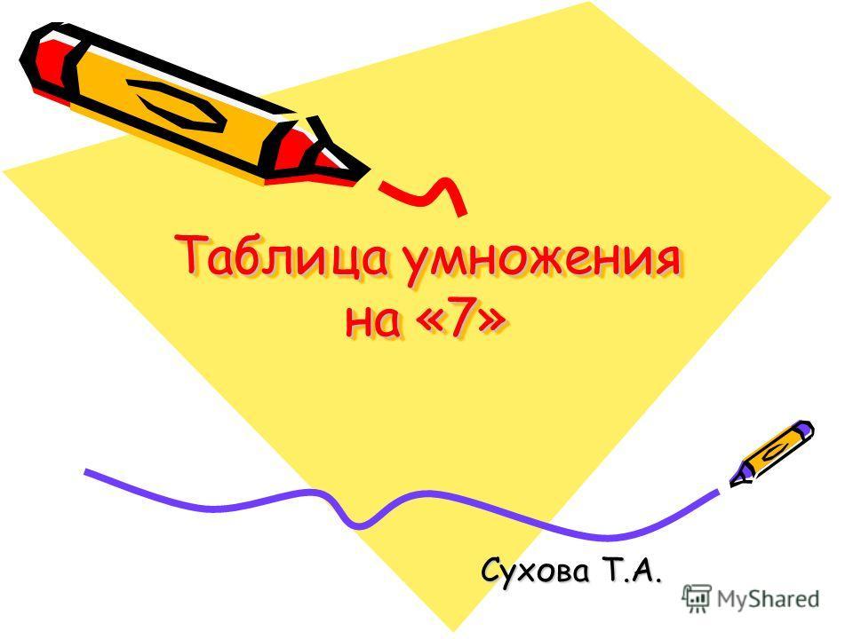 Таблица умножения на «7» Сухова Т.А.