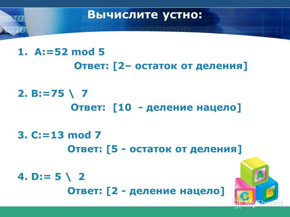 COMPANY LOGO www.themegallery.com Вычислите устно: 1.A:=52 mod 5 Ответ: [2– остаток от деления] 2. B:=75 \ 7 Ответ: [10 - деление нацело] 3. C:=13 mod 7 Ответ: [5 - остаток от деления] 4. D:= 5 \ 2 Ответ: [2 - деление нацело]