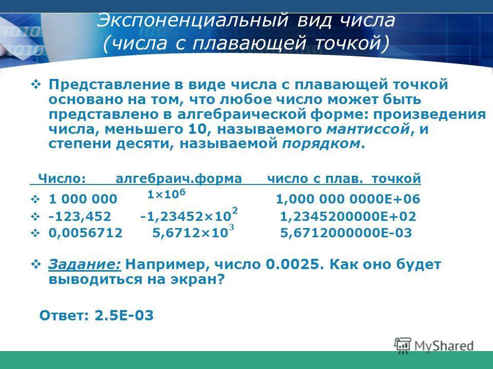 COMPANY LOGO www.themegallery.com Экспоненциальный вид числа (числа с плавающей точкой) Представление в виде числа с плавающей точкой основано на том, что любое число может быть представлено в алгебраической форме: произведения числа, меньшего 10, на
