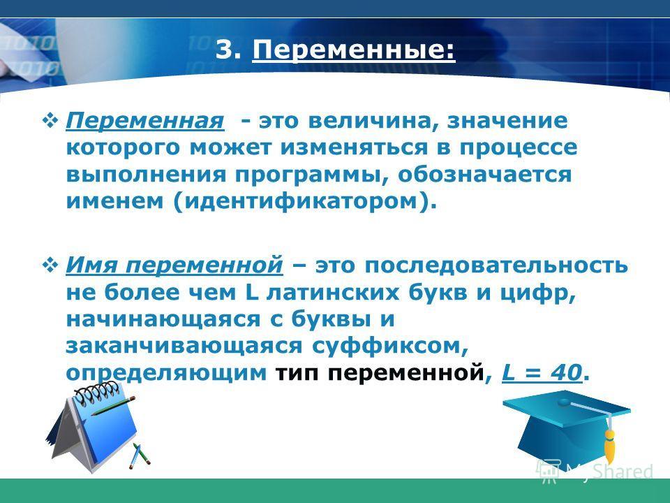 COMPANY LOGO www.themegallery.com 3. Переменные: Переменная - это величина, значение которого может изменяться в процессе выполнения программы, обозначается именем (идентификатором). Имя переменной – это последовательность не более чем L латинских бу