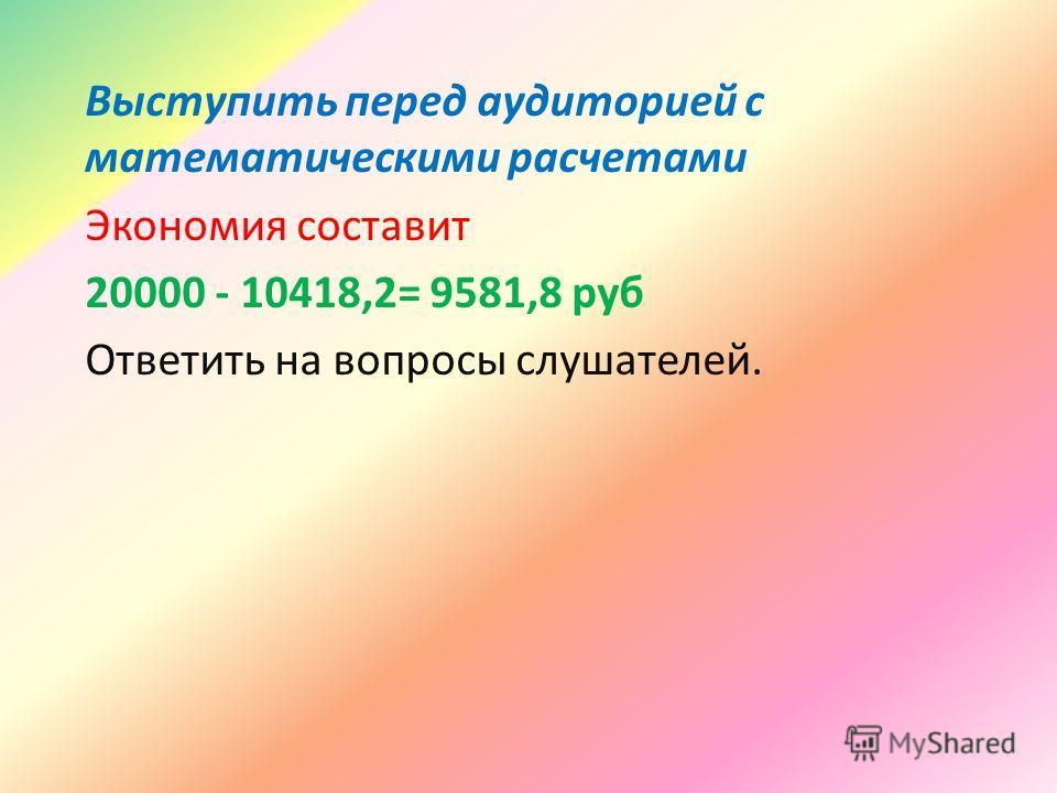 Выступить перед аудиторией с математическими расчетами Экономия составит 20000 - 10418,2= 9581,8 руб Ответить на вопросы слушателей.