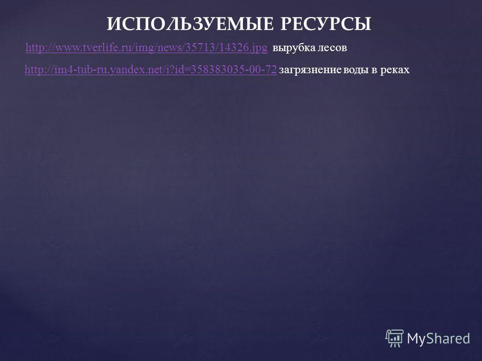 ИСПОЛЬЗУЕМЫЕ РЕСУРСЫ http://www.tverlife.ru/img/news/35713/14326.jpghttp://www.tverlife.ru/img/news/35713/14326. jpg вырубка лесов http://im4-tub-ru.yandex.net/i?id=358383035-00-72http://im4-tub-ru.yandex.net/i?id=358383035-00-72 загрязнение воды в р