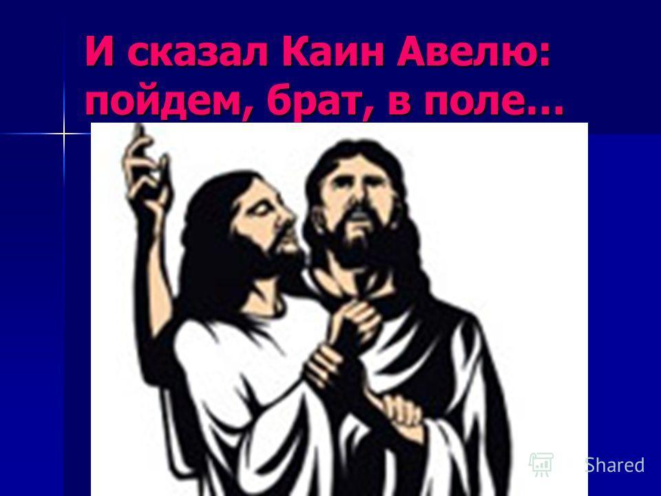 И сказал Каин Авелю: пойдем, брат, в поле…