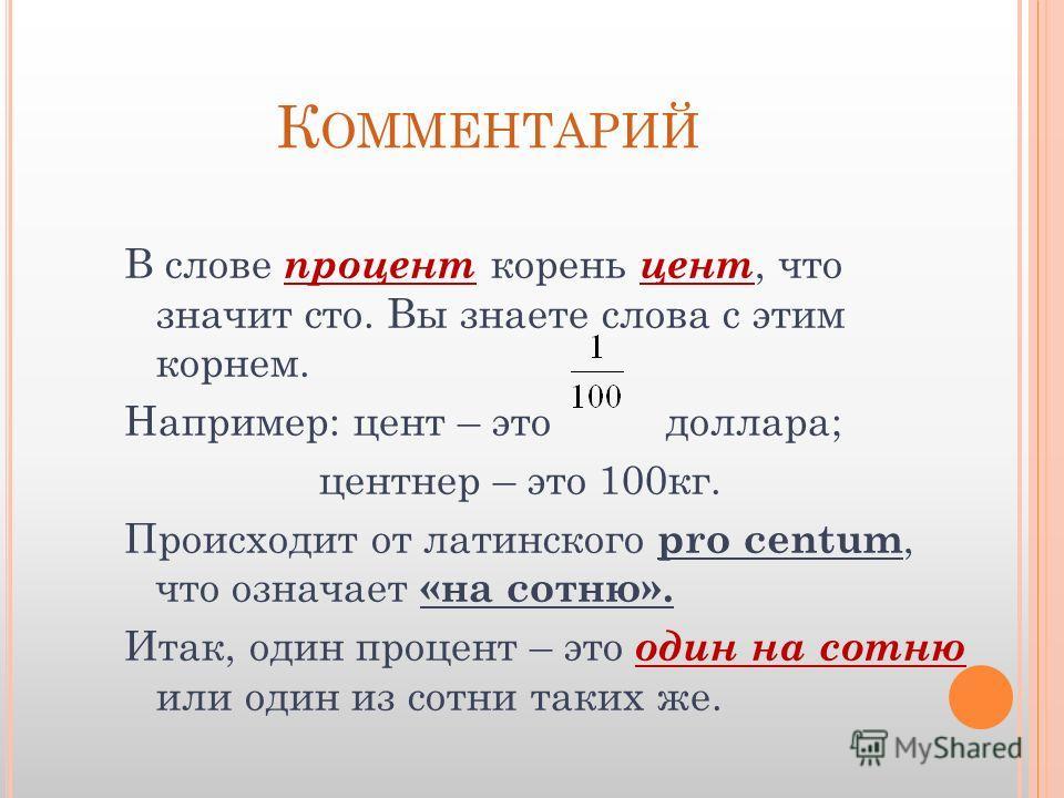 К ОММЕНТАРИЙ В слове процент корень цент, что значит сто. Вы знаете слова с этим корнем. Например: цент – это доллара; центнер – это 100 кг. Происходит от латинского pro centum, что означает «на сотню». Итак, один процент – это один на сотню или один