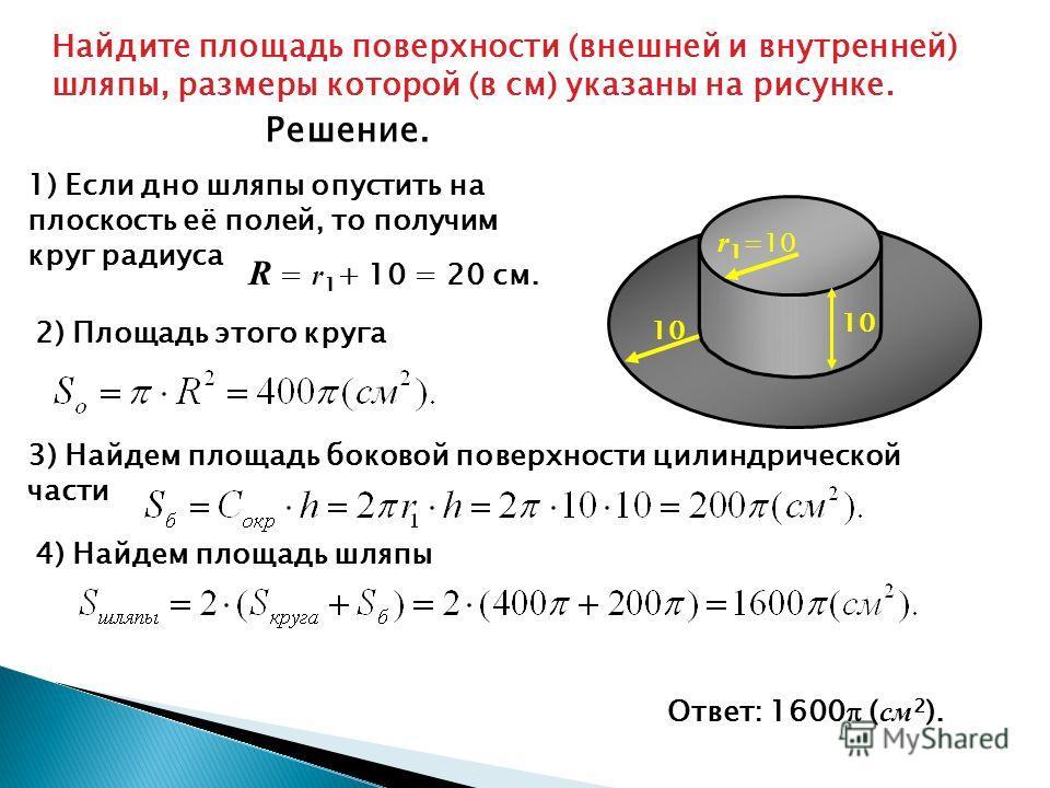 Найдите площадь поверхности (внешней и внутренней) шляпы, размеры которой (в см) указаны на рисунке. 1) Если дно шляпы опустить на плоскость её полей, то получим круг радиуса R = r 1 + 10 = 20 см. 2) Площадь этого круга 3) Найдем площадь боковой пове