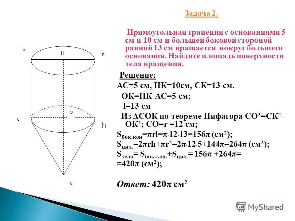 Задача 2. Прямоугольная трапеция с основаниями 5 см и 10 см и большей боковой стороной равной 13 см вращается вокруг большего основания. Найдите площадь поверхности тела вращения. Решение: АС=5 см, НК=10 см, СК=13 см. ОК=НК-АС=5 см; l=13 см Из ΔСОК п