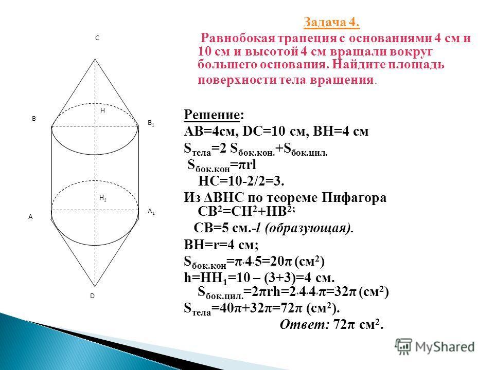 Задача 4. Равнобокая трапеция с основаниями 4 см и 10 см и высотой 4 см вращали вокруг большего основания. Найдите площадь поверхности тела вращения. Решение: АВ=4 см, DC=10 см, ВН=4 см S тела =2 S бок.кон. +S бок.сил. S бок.кон =url HC=10-2/2=3. Из