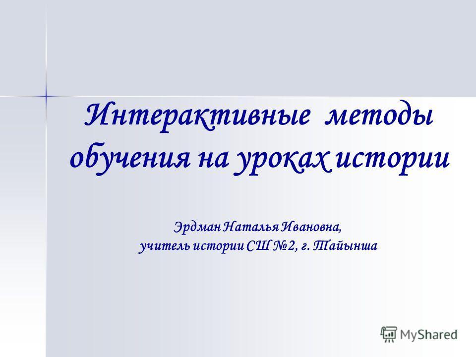 Интерактивные методы обучения на уроках истории Эрдман Наталья Ивановна, учитель истории СШ 2, г. Тайынша
