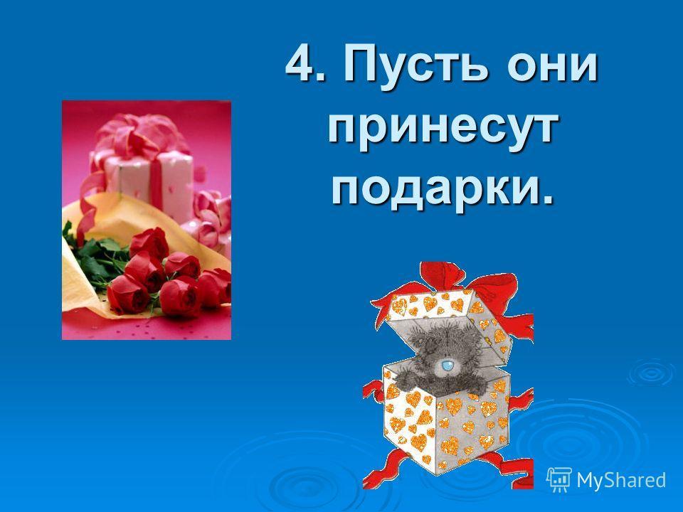 4. Пусть они принесут подарки.