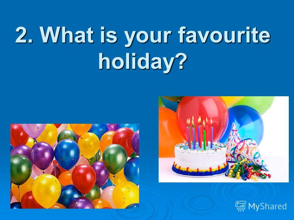 2. What is your favourite holiday?