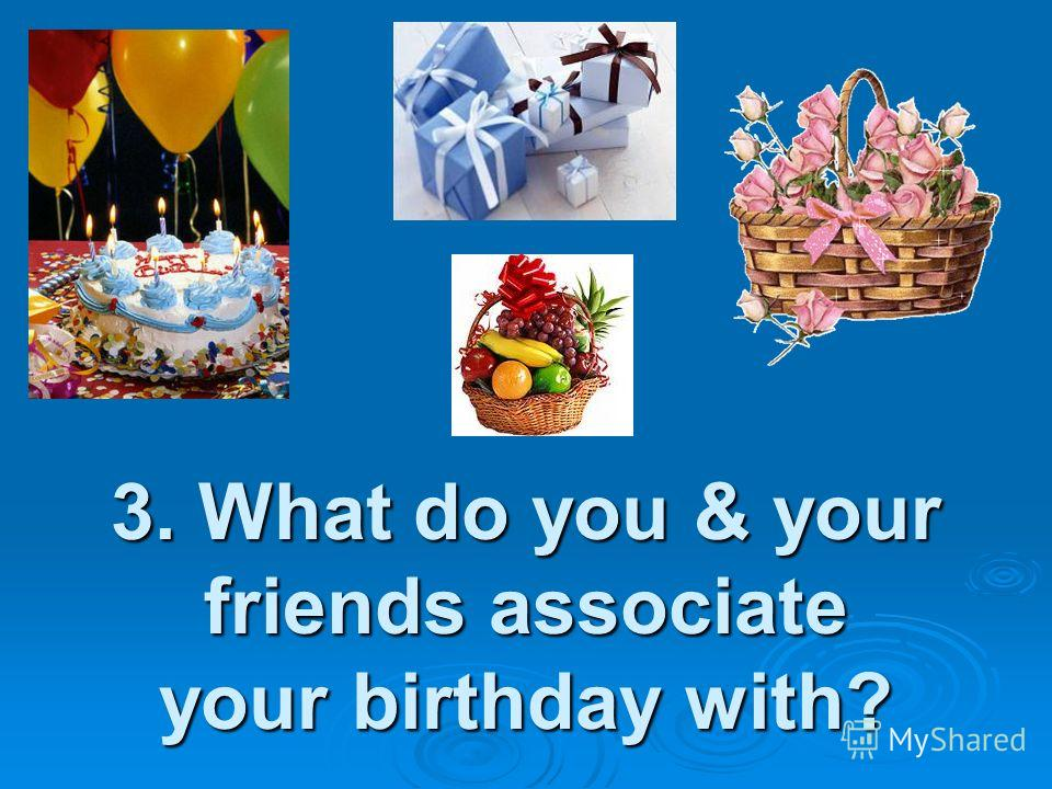 3. What do you & your friends associate your birthday with?