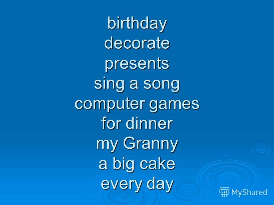birthday decorate presents sing a song computer games for dinner my Granny a big cake every day