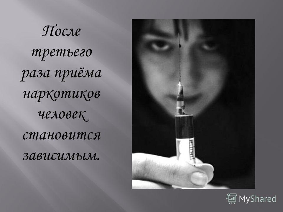 После третьего раза приёма наркотиков человек становится зависимым.