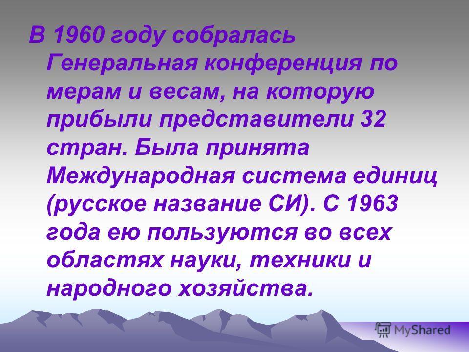 В 1960 году собралась Генеральная конференция по мерам и весам, на которую прибыли представители 32 стран. Была принята Международная система единиц (русское название СИ). С 1963 года ею пользуются во всех областях науки, техники и народного хозяйств