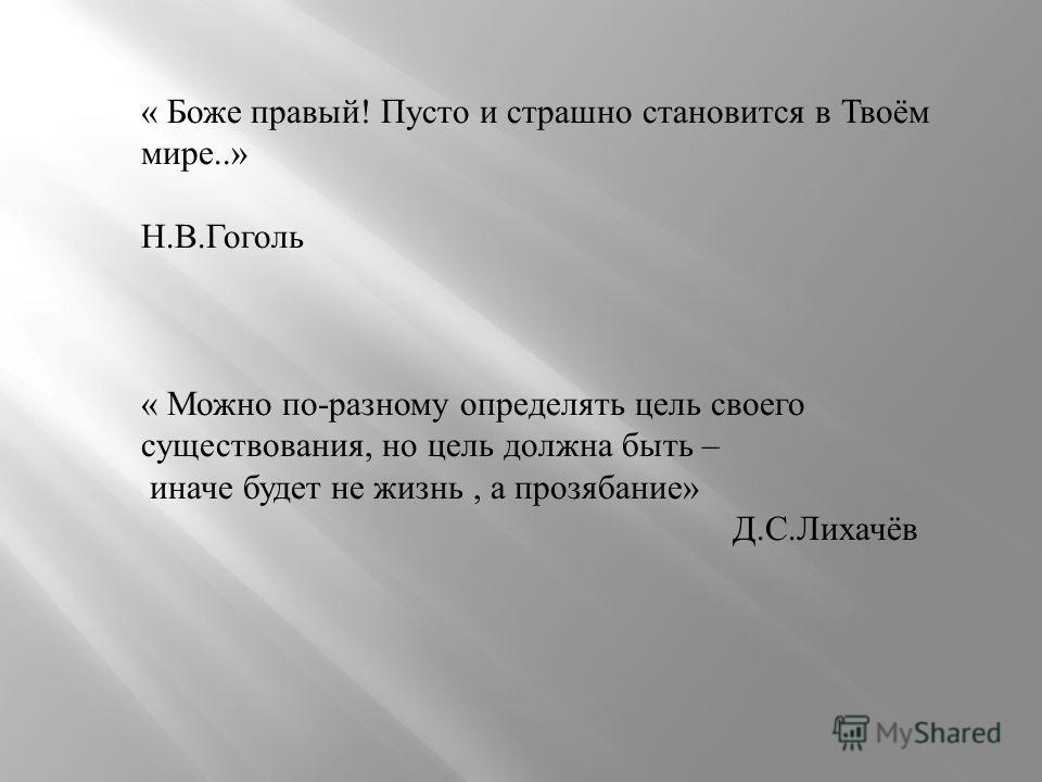 « Боже правый ! Пусто и страшно становится в Твоём мире..» Н. В. Гоголь « Можно по - разному определять цель своего существования, но цель должна быть – иначе будет не жизнь, а прозябание » Д. С. Лихачёв