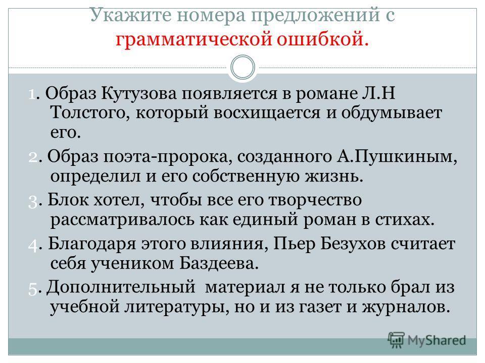 Укажите номера предложений с грамматической ошибкой. 1. Образ Кутузова появляется в романе Л.Н Толстого, который восхищается и обдумывает его. 2. Образ поэта-пророка, созданного А.Пушкиным, определил и его собственную жизнь. 3. Блок хотел, чтобы все