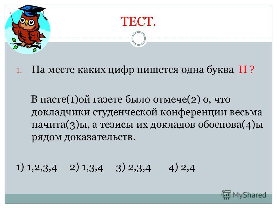 ТЕСТ. 1. На месте каких цифр пишется одна буква Н ? В насте(1)ой газете было отмечено(2) о, что докладчики студенческой конференции весьма начета(3)ы, а тезисы их докладов об основа(4)ы рядом доказательств. 1) 1,2,3,4 2) 1,3,4 3) 2,3,4 4) 2,4