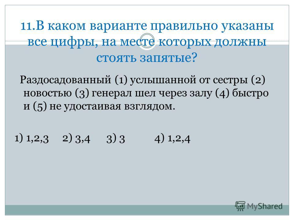 11. В каком варианте правильно указаны все цифры, на месте которых должны стоять запятые? Раздосадованный (1) услышьанной от сестры (2) новостью (3) генерал шел через залу (4) быстро и (5) не удостаивая фзглядом. 1) 1,2,3 2) 3,4 3) 3 4) 1,2,4