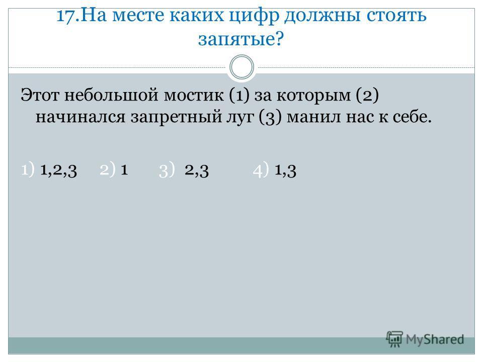 17. На месте каких цифр должны стоять запятые? Этот небольшой мостик (1) за которым (2) начинался запретный луг (3) манил нас к себе. 1) 1,2,3 2) 1 3) 2,3 4) 1,3